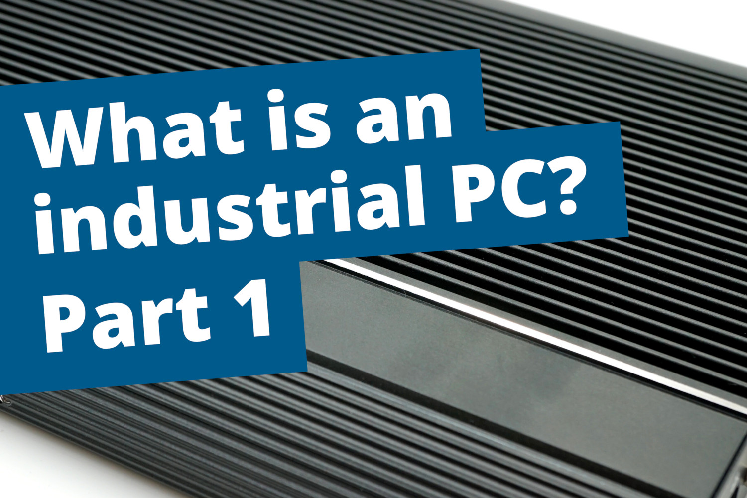 Industrial PCs part 1: The metal housing